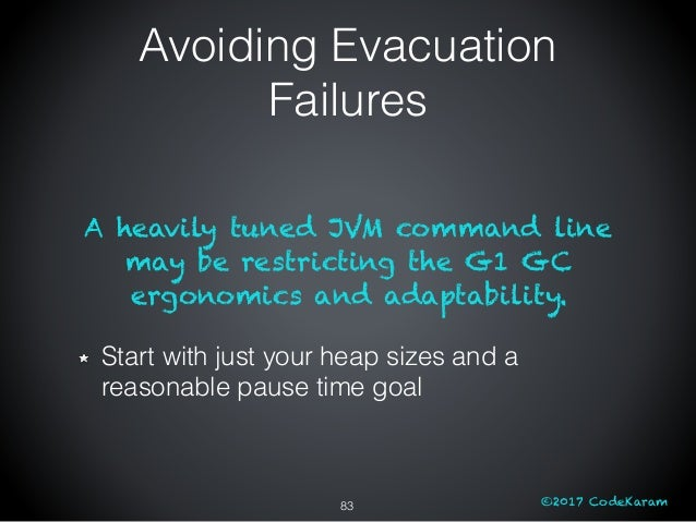 ©2017 CodeKaram A heavily tuned JVM command line may be restricting the G1 GC ergonomics and adaptability. Start with just...