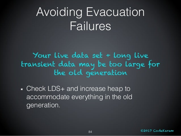 ©2017 CodeKaram Your live data set + long live transient data may be too large for the old generation Check LDS+ and incre...