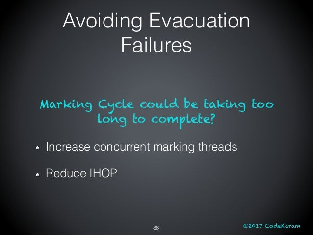 ©2017 CodeKaram Marking Cycle could be taking too long to complete? Increase concurrent marking threads Reduce IHOP 86 Avo...