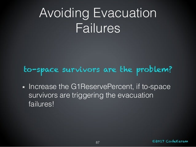©2017 CodeKaram to-space survivors are the problem? Increase the G1ReservePercent, if to-space survivors are triggering th...