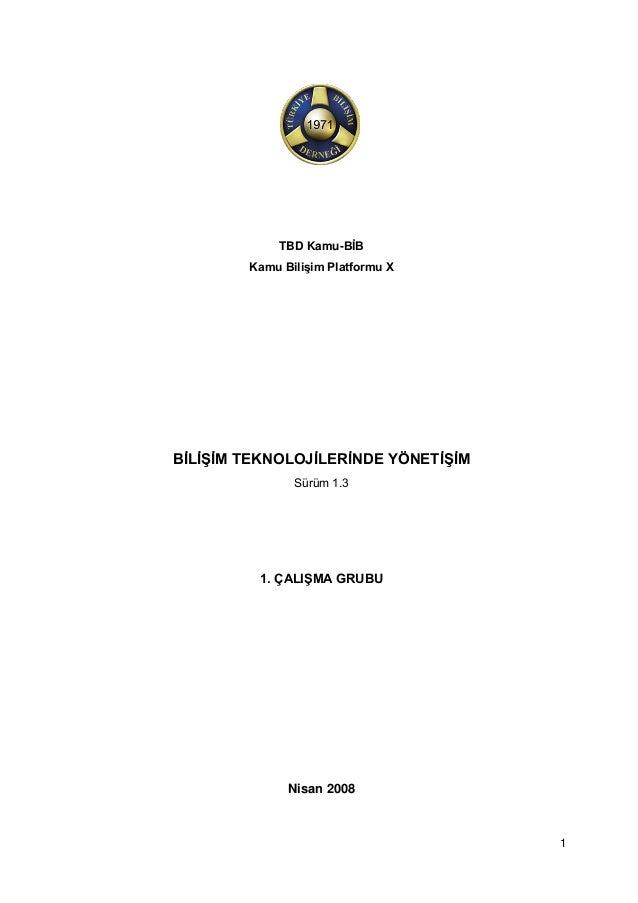 1 TBD Kamu-BİB Kamu Bilişim Platformu X BİLİŞİM TEKNOLOJİLERİNDE YÖNETİŞİM Sürüm 1.3 1. ÇALIŞMA GRUBU Nisan 2008