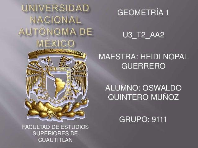 GEOMETRÍA 1  U3_T2_AA2  MAESTRA: HEIDI NOPAL  GUERRERO  ALUMNO: OSWALDO  QUINTERO MUÑOZ  GRUPO: 9111  FACULTAD DE ESTUDIOS...