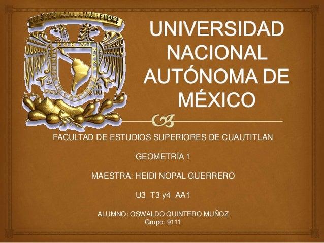 FACULTAD DE ESTUDIOS SUPERIORES DE CUAUTITLAN  GEOMETRÍA 1  MAESTRA: HEIDI NOPAL GUERRERO  U3_T3 y4_AA1  ALUMNO: OSWALDO Q...
