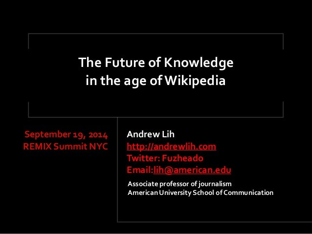 The'Future'of'Knowledge  in'the'age'of'Wikipedia  Andrew'Lih'  http://andrewlih.com'  Twitter:'Fuzheado''  Email:lih@ameri...