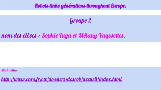 Robots links générations throughout Europe. Groupe 2 nom des élèves : Sophie Iuga et Mélany Vayssettes. Site à utiliser ht...