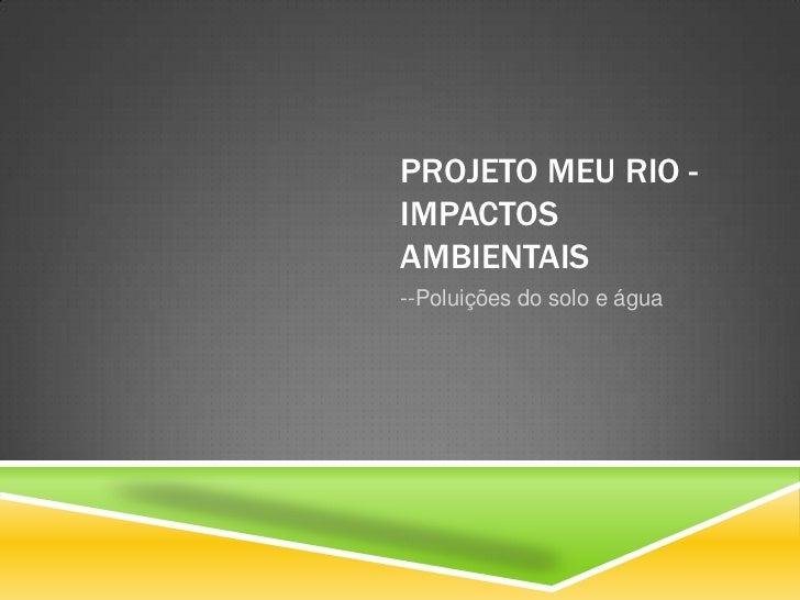 PROJETO MEU RIO -IMPACTOSAMBIENTAIS--Poluições do solo e água