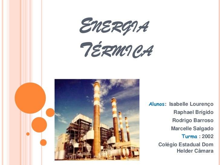 ENERGIATÉRMICA      Alunos: Isabelle Lourenço               Raphael Brígido               Rodrigo Barroso              Mar...