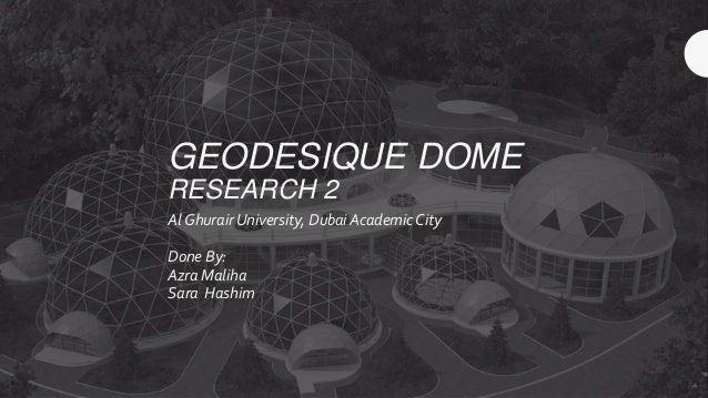 GEODESIQUE DOME RESEARCH 2 Al Ghurair University, Dubai Academic City Done By: Azra Maliha Sara Hashim