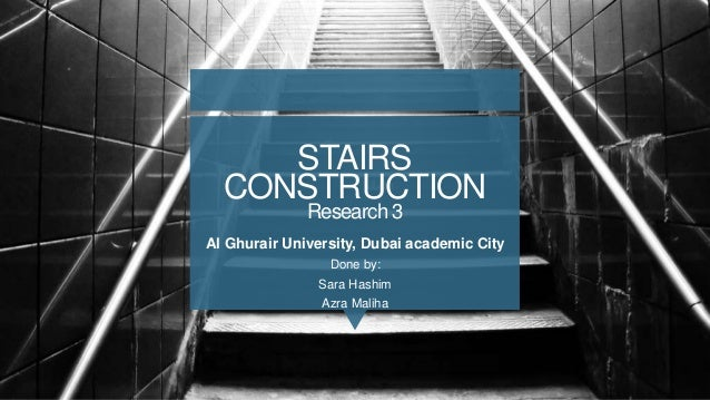 STAIRS CONSTRUCTION Research 3 Al Ghurair University, Dubai academic City Done by: Sara Hashim Azra Maliha