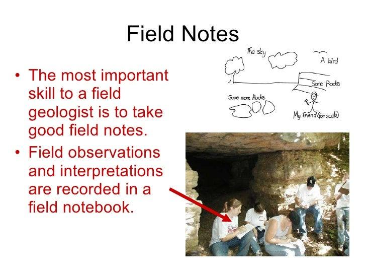 Field Notes <ul><li>The most important skill to a field geologist is to take good field notes. </li></ul><ul><li>Field obs...