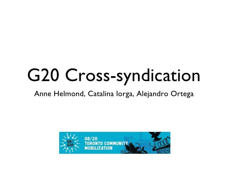 G20 Cross-syndication <ul><li>Anne Helmond, Catalina Iorga, Alejandro Ortega </li></ul>