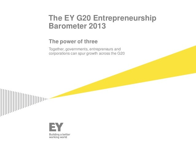 The EY G20 Entrepreneurship Barometer 2013 The power of three Together, governments, entrepreneurs and corporations can sp...