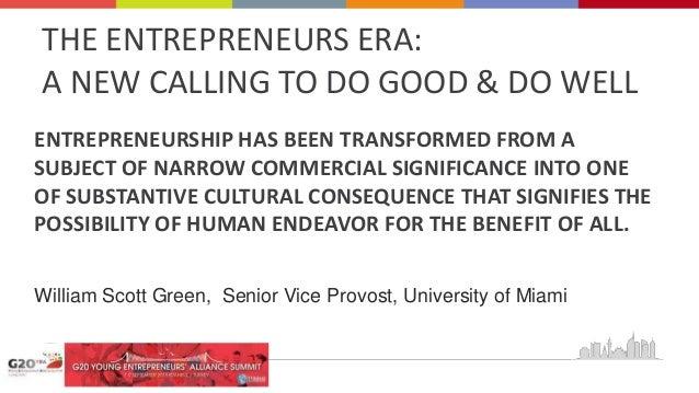 THE ENTREPRENEURS ERA: A NEW CALLING TO DO GOOD & DO WELL ENTREPRENEURSHIP HAS BEEN TRANSFORMED FROM A SUBJECT OF NARROW C...