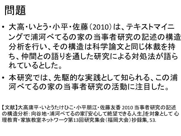 問題 • 大高・いとう・小平・佐藤(2010)は、テキストマイニ ングで浦河べてるの家の当事者研究の記述の構造 分析を行い、その構造は科学論文と同じ体裁を持 ち、仲間との語りを通した研究による対処法が語ら れているとした。 • 本研究では、先駆...