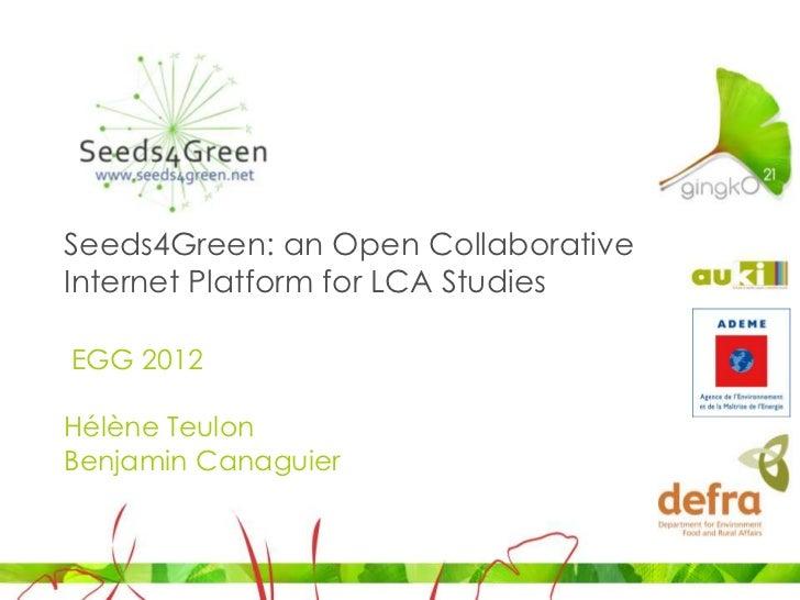 Seeds4Green: an Open CollaborativeInternet Platform for LCA StudiesEGG 2012Hélène TeulonBenjamin Canaguier