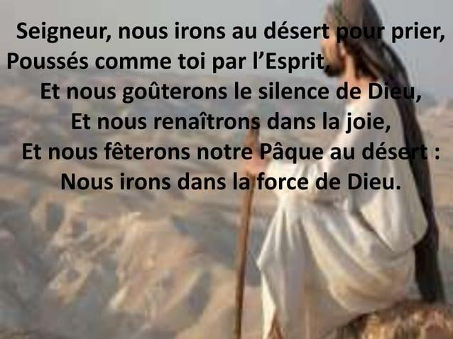 Seigneur, nous irons au désert pour prier, Poussés comme toi par l'Esprit, Et nous goûterons le silence de Dieu, Et nous r...