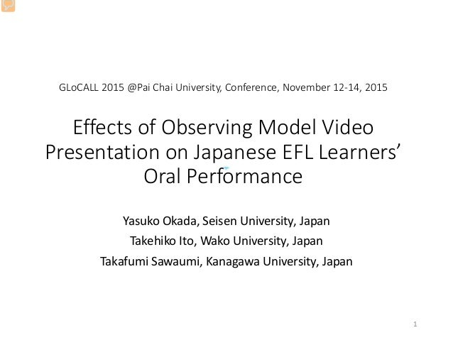 GLoCALL 2015 @Pai Chai University, Conference, November 12-14, 2015 Effects of Observing Model Video Presentation on Japan...