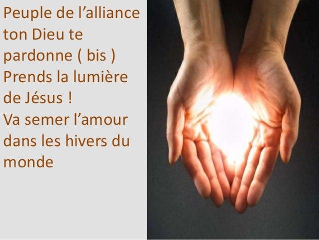 Peuple de l'alliance ton Dieu te pardonne ( bis ) Prends la lumière de Jésus ! Va semer l'amour dans les hivers du monde