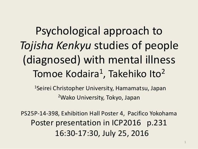 Psychological approach to Tojisha Kenkyu studies of people (diagnosed) with mental illness Tomoe Kodaira1, Takehiko Ito2 1...