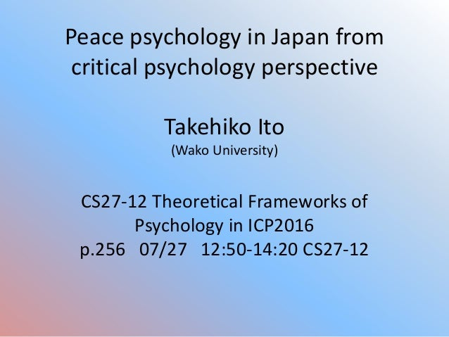Peace psychology in Japan from critical psychology perspective Takehiko Ito (Wako University) CS27-12 Theoretical Framewor...