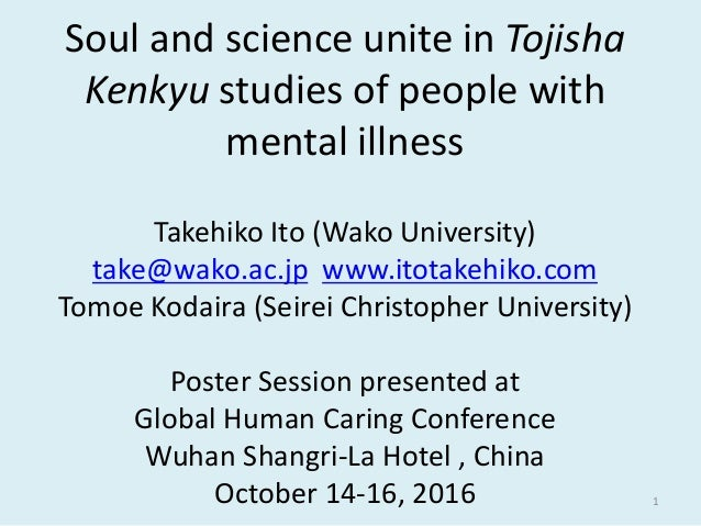 Soul and science unite in Tojisha Kenkyu studies of people with mental illness Takehiko Ito (Wako University) take@wako.ac...