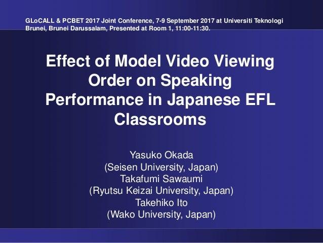 Effect of Model Video Viewing Order on Speaking Performance in Japanese EFL Classrooms Yasuko Okada (Seisen University, Ja...