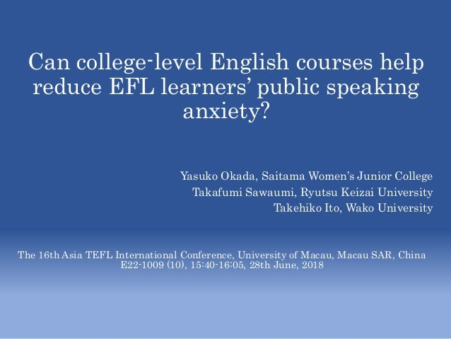 Can college-level English courses help reduce EFL learners' public speaking anxiety? Yasuko Okada, Saitama Women's Junior ...