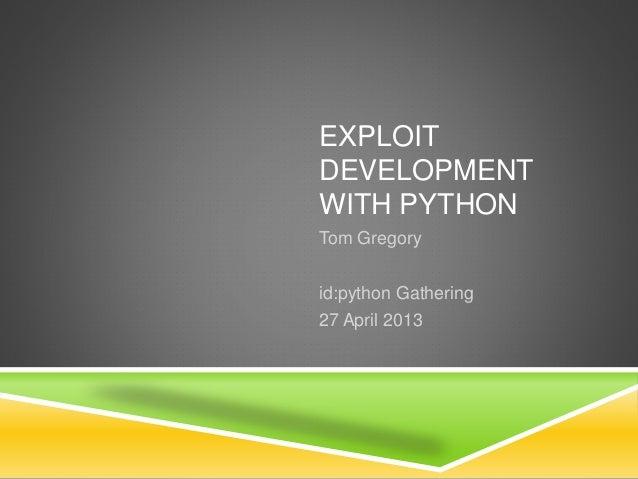 EXPLOIT DEVELOPMENT WITH PYTHON Tom Gregory id:python Gathering 27 April 2013