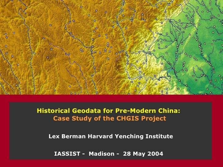 Historical Geodata for Pre-Modern China:  Case Study of the CHGIS Project IASSIST -  Madison -  28 May 2004 Lex Berman Har...