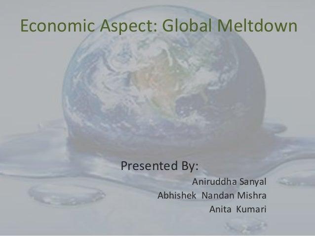 Economic Aspect: Global Meltdown Presented By: Aniruddha Sanyal Abhishek Nandan Mishra Anita Kumari
