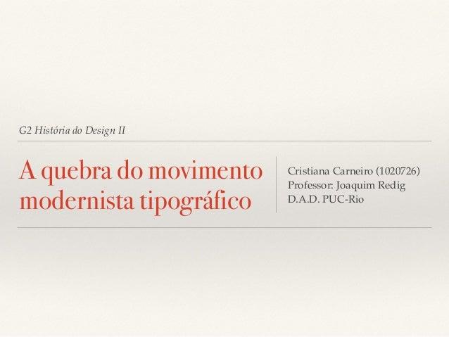 G2 História do Design II  A quebra do movimento  modernista tipográfico  Cristiana Carneiro (1020726)  Professor: Joaquim ...