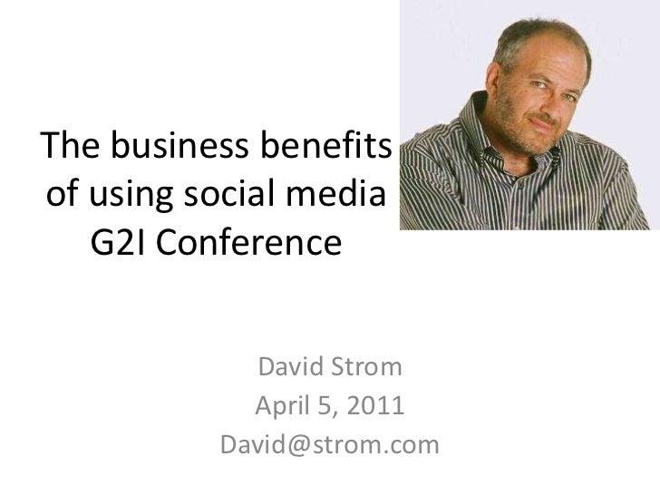 The business benefits of using social mediaG2I Conference<br />David Strom<br />April 5, 2011<br />David@strom.com<br />