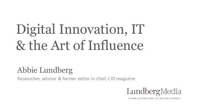Digital Innovation, IT  & the Art of Influence  Abbie Lundberg  Researcher, advisor & former editor in chief, CIO magazine