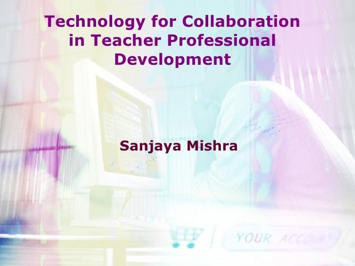 Technology for Collaboration in Teacher Professional Development Sanjaya Mishra