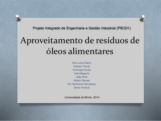 Projeto Integrado de Engenharia e Gestão Industrial (PIEGI1)  Aproveitamento de resíduos de  óleos alimentares  Ana Luísa ...
