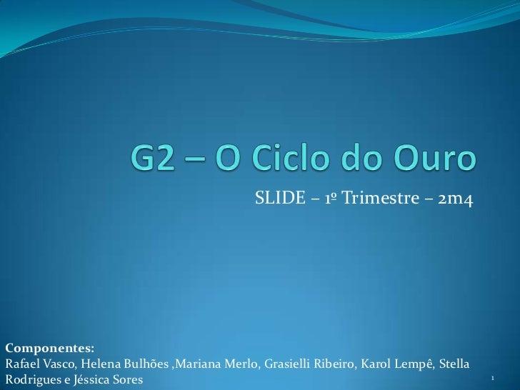 G2 – O Ciclo do Ouro<br />SLIDE – 1º Trimestre – 2m4<br />Componentes: <br />Rafael Vasco, Helena Bulhões ,Mariana Merlo, ...