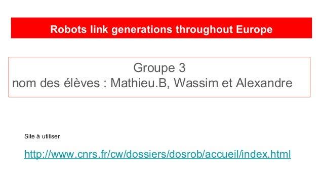 Robots link generations throughout Europe Groupe 3 nom des élèves : Mathieu.B, Wassim et Alexandre Site à utiliser http://...