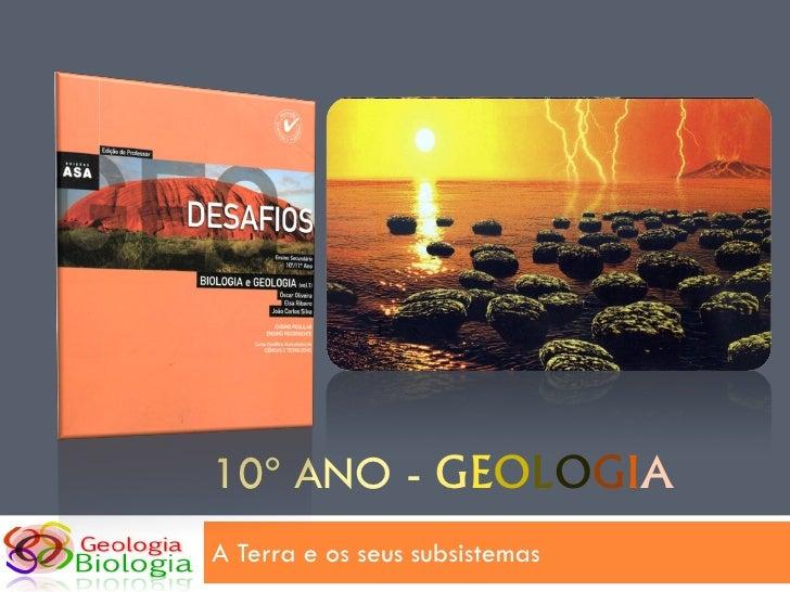 10º ANO - GEOLOGIA A Terra e os seus subsistemas