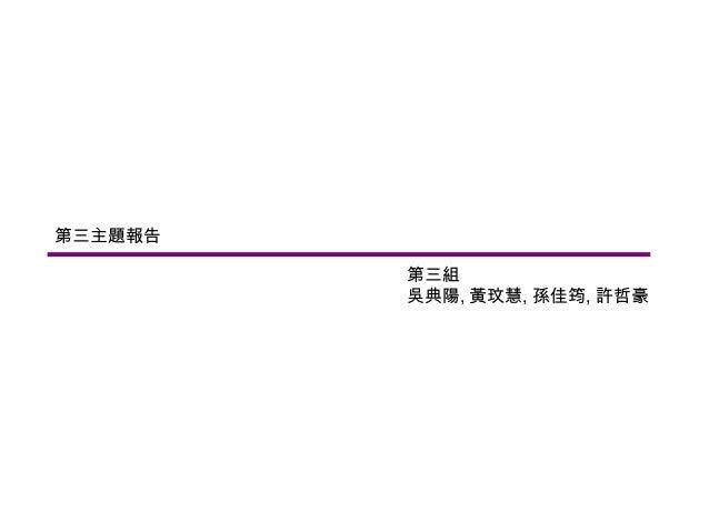 第三主題報告         第三組         吳典陽, 黃玟慧, 孫佳筠, 許哲豪