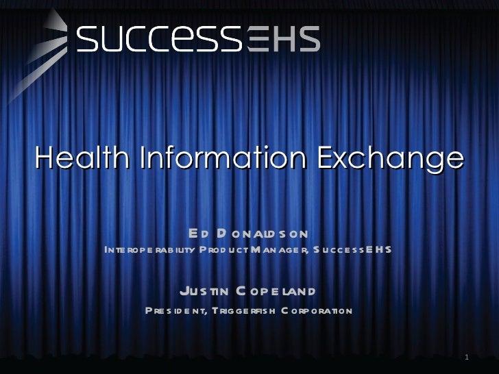 Health Information Exchange Ed Donaldson Interoperability Product Manager, SuccessEHS Justin Copeland President, Triggerfi...