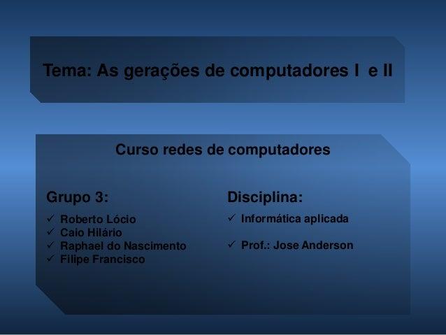 Tema: As gerações de computadores I e II  Grupo 3:  Roberto Lócio  Caio Hilário  Raphael do Nascimento  Filipe Francis...