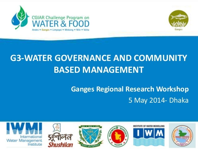 G3-WATER GOVERNANCE AND COMMUNITY BASED MANAGEMENT Ganges Regional Research Workshop 5 May 2014- Dhaka