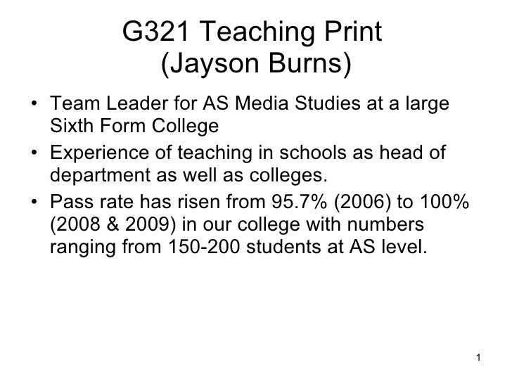 G321 Teaching Print  (Jayson Burns) <ul><li>Team Leader for AS Media Studies at a large Sixth Form College </li></ul><ul><...