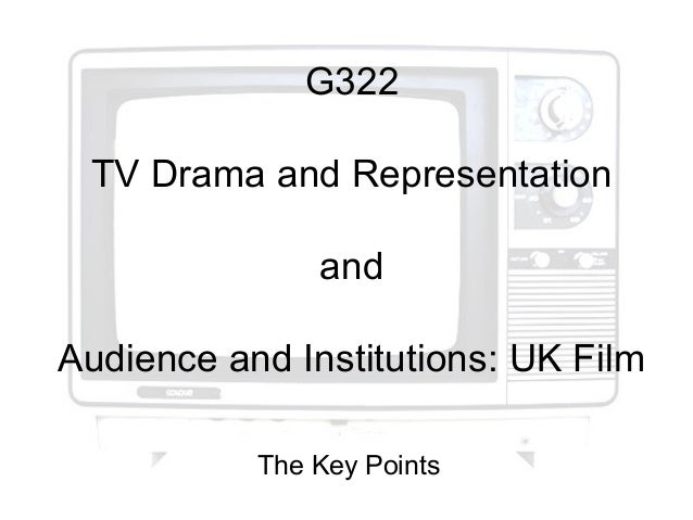 G322TV Drama and RepresentationandAudience and Institutions: UK FilmThe Key Points