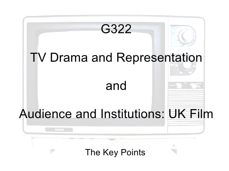 G322 TV Drama and Representation and Audience and Institutions: UK Film The Key Points