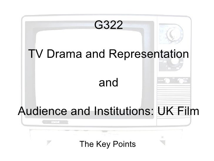 G322 TV Drama and Representation               andAudience and Institutions: UK Film           The Key Points