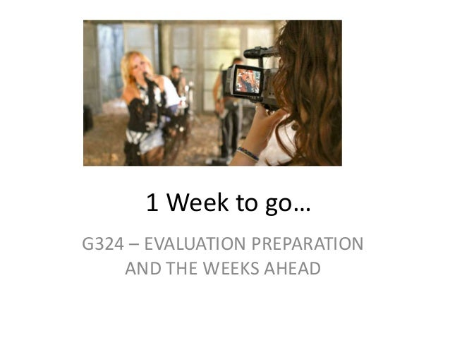 1 Week to go…G324 – EVALUATION PREPARATION    AND THE WEEKS AHEAD