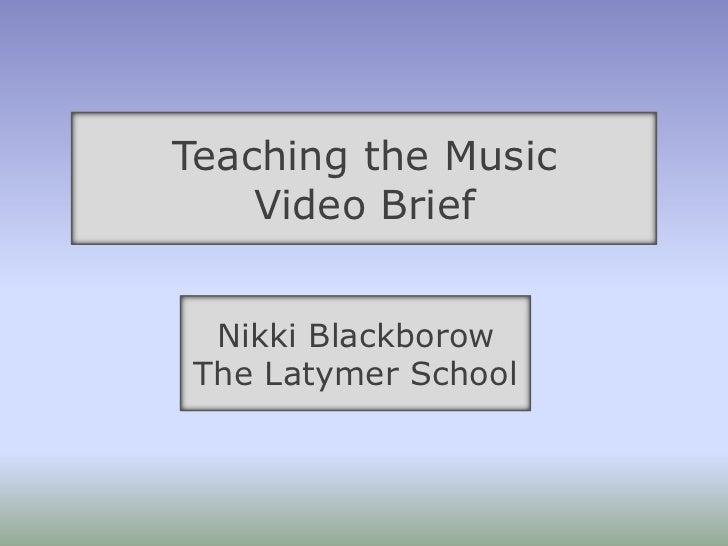 Teaching the Music <br />Video Brief<br />Nikki Blackborow <br />The Latymer School<br />