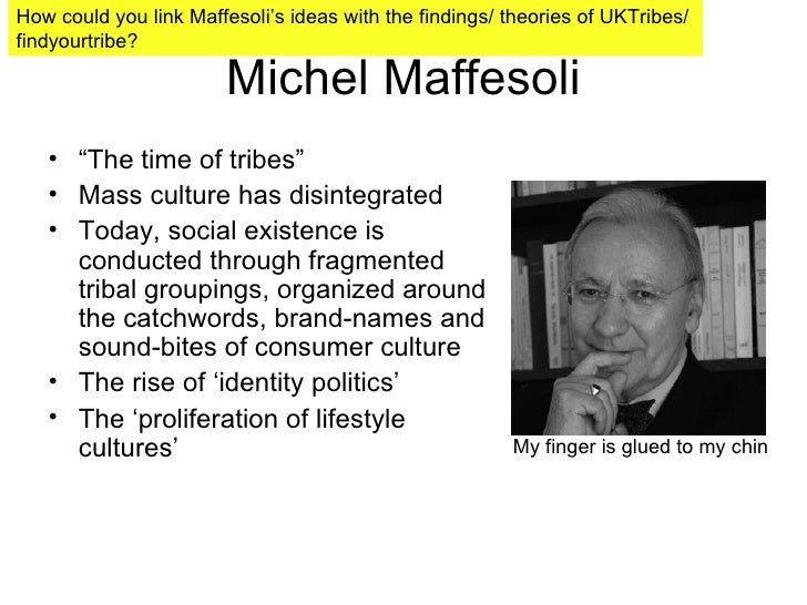 "Michel Maffesoli <ul><li>"" The time of tribes"" </li></ul><ul><li>Mass culture has disintegrated  </li></ul><ul><li>Today, ..."