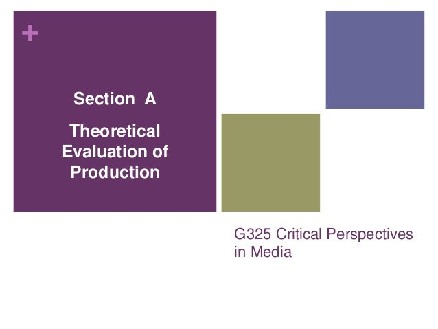 + G325 Critical Perspectives in Media Section A Theoretical Evaluation of Production